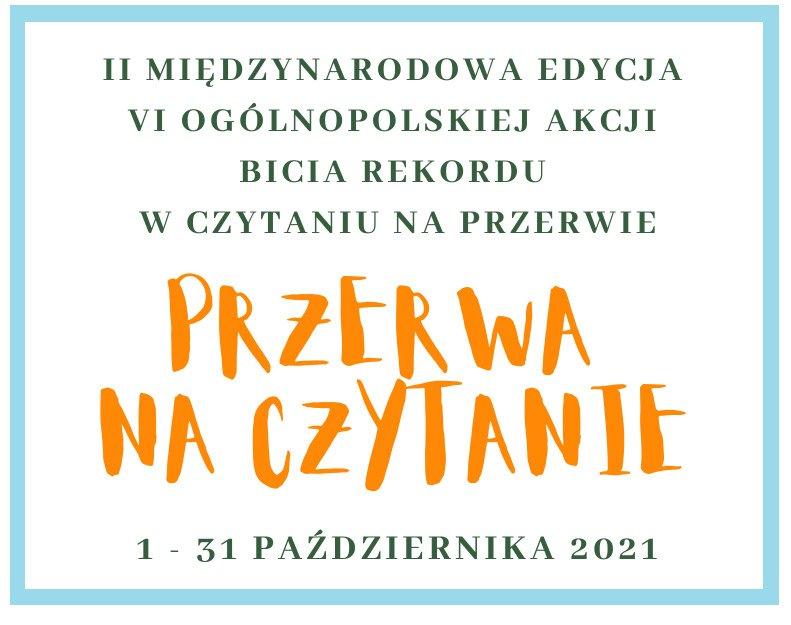 Na grafice znajduje sie napis II Międzynarodowa Edycja VI Ogólnoolskiej Akcji Bicia Rekordu w Czytaniu a Przerwie/Przerwa na czytanie/1-31 października 2021r.